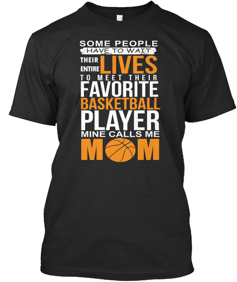 Some People Have To Wait Their Entire Lives To  Meet Their Favorite Basketball Player Mine Calls Me Mom Black T-Shirt Front