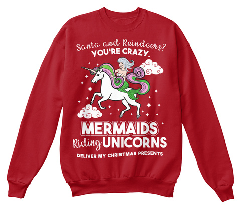 Santa And Reindeers?  You're Crazy Mermaids Riding Unicorn Deliver My Christmas Presents Deep Red  Sweatshirt Front