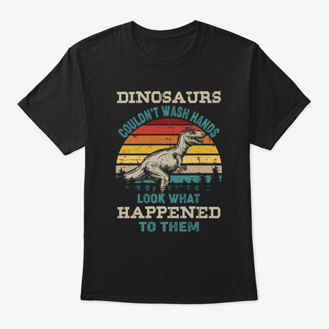Dinosaurs Couldn't Wash Hands Funny  Black T-Shirt Front