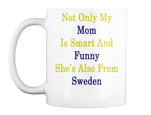 Mug   Not Only My Mom Is Smart And Funny She's Also From Sweden White T-Shirt Front