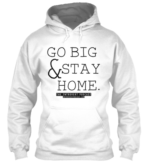 Go Big & Stay Home. The Introvert Podcast. Introvertpodcast.Com White T-Shirt Front