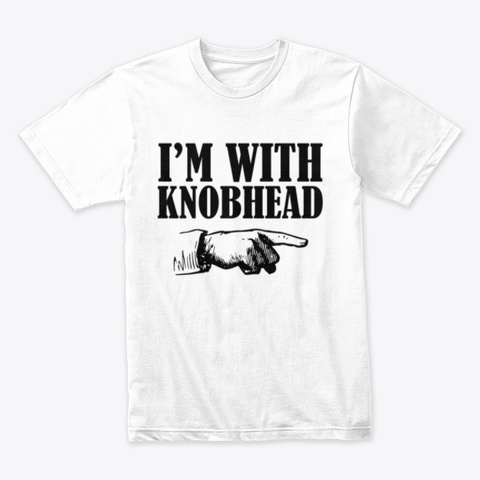 Im With Knobhead White T-Shirt Front