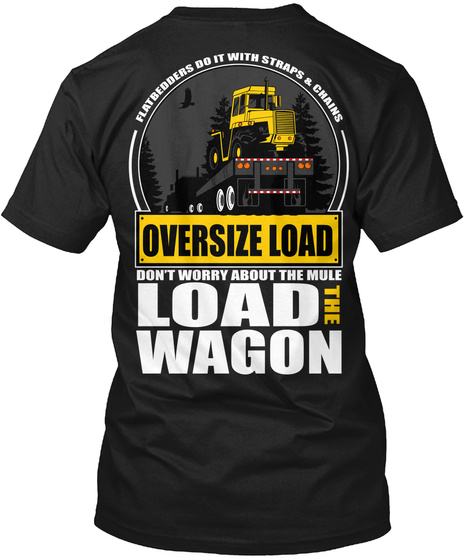 Flatbedders Do It With Straps & Chains Oversize Load Don't Worry About The Mule Load The Wagon Black T-Shirt Back