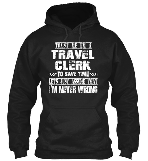 Trust Me I'm A Travel Clerk To Save Time Let's Just Assume That I'm Never Wrong Black T-Shirt Front