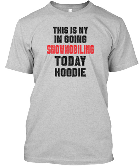 This Is My Im Going Snowmobiling Today Hoodie Light Steel T-Shirt Front