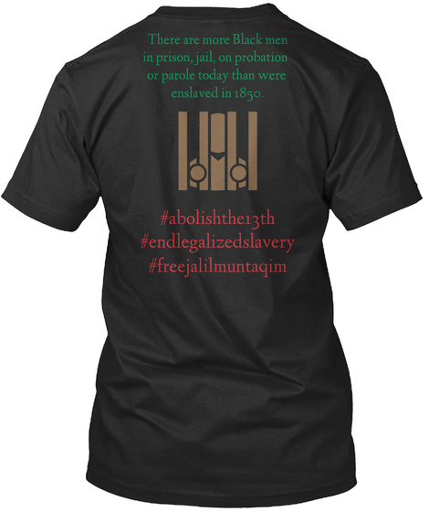 There Are More Black Men In Prison, Jail, On Probation Or Parole Today Than Were Enslaved In 1850. #Abolishthe13th... Black T-Shirt Back