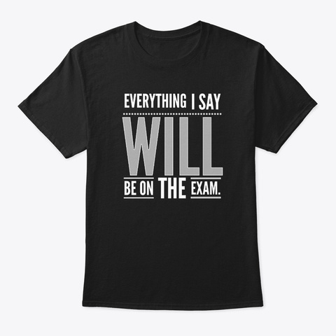 Everything I Say Will Be On The Exam Black T-Shirt Front