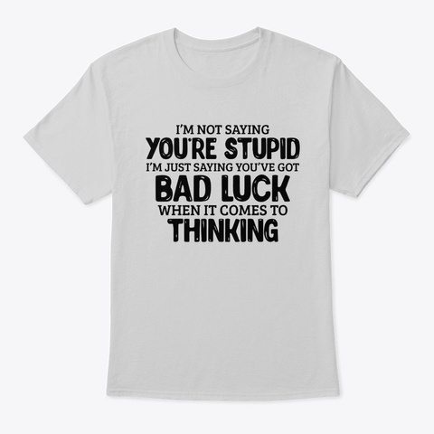 I'm Not Saying You're Stupid Light Steel T-Shirt Front