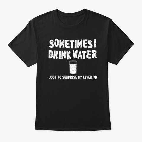 Sometimes I Drink Water Just To Surprise Black T-Shirt Front