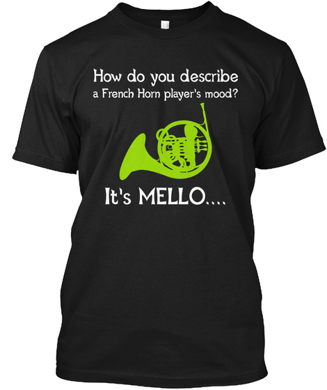 How Do You Describe A French Horn Player's Mood ?It's Mellow... Black T-Shirt Front