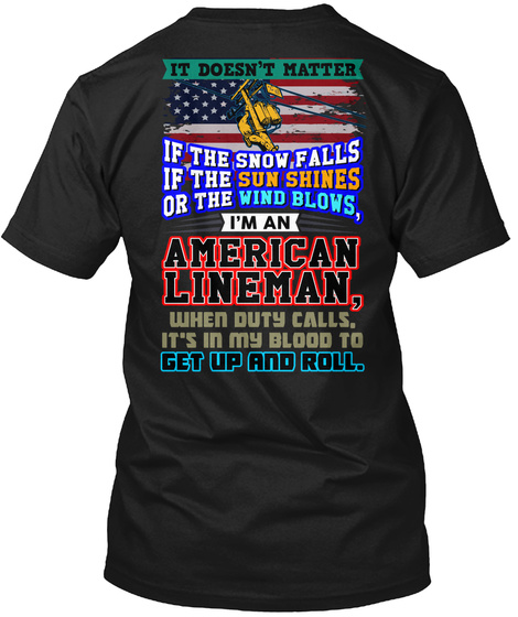 It Doesn't Matter If The Snow Falls If The Sun Shines Or The Wind Blows, I'm An American Lineman, When Duty Calls,... Black T-Shirt Back