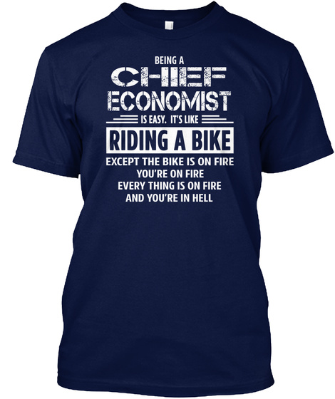 Being A Chief Economist Is Easy. It's Like Riding A Bike Except The Bike Is On Fire You're On Fire Everything Is On... Navy T-Shirt Front
