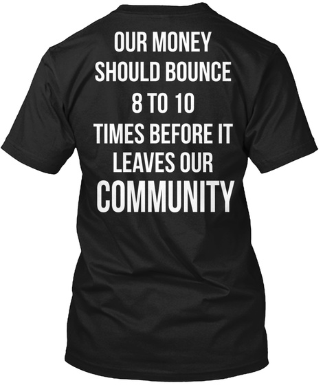 Our Money Should Bounce 8 To 10 Times Before It Leaves Our Community Black T-Shirt Back