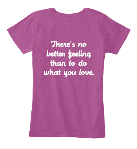 There's No Better Feeling Than To Do What You Love. Heathered Pink Raspberry T-Shirt Back