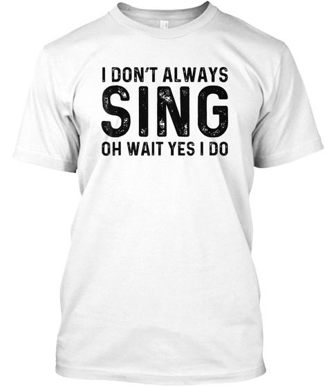 I Don't Always Sing Wait Yes I Do | Oper White T-Shirt Front