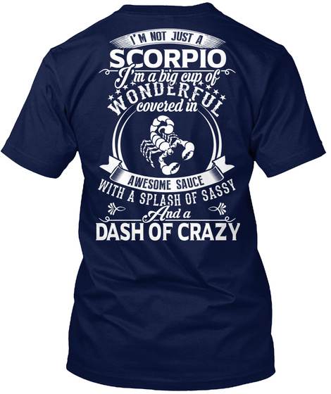 I'm Not Just A Scorpio I'm A Big Cup Of Wonderful Covered  In Awesome Sauce With A Splash Of Sassy And A Dash Of Crazy Navy T-Shirt Back