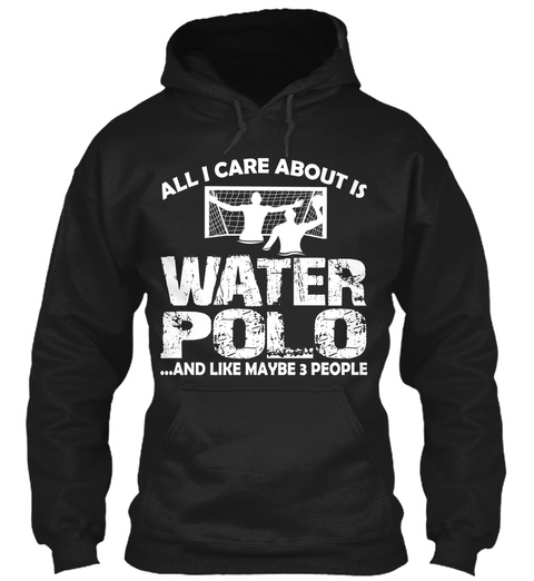 All I Care About Is Water Polo ...And Like Maybe 3 People Black T-Shirt Front