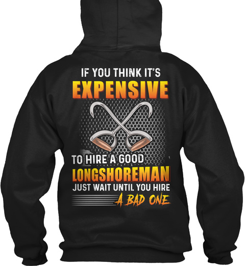 If You Think It's Expensive To Hire A Good Longshoreman Just Wait Until You Hire A Bad One Black T-Shirt Back