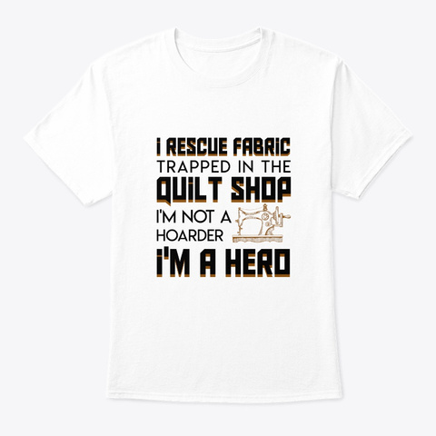 Rescue Fabric Trapped Quilting Shop Hero White T-Shirt Front