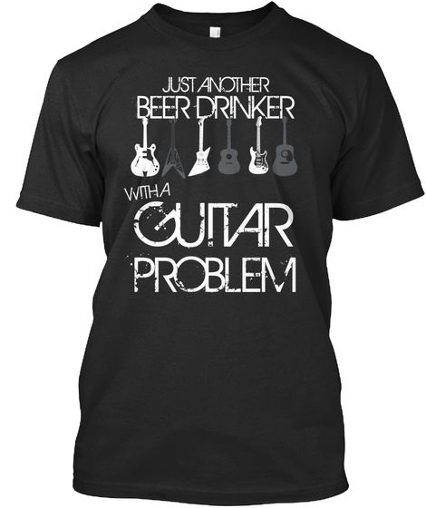 Just Another Beer Drinker With A Guitar Problem  Black T-Shirt Front