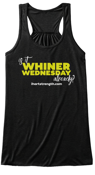 Is It Whiner Wednesday Already?  Ihartstrength.Com Black T-Shirt Front
