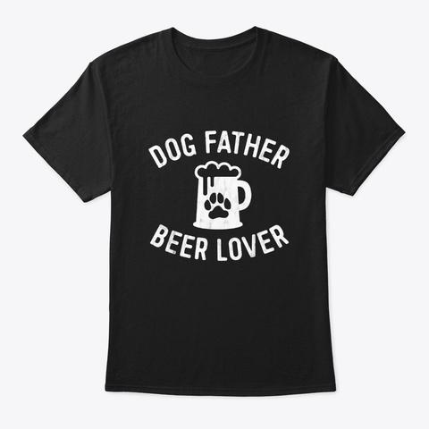 Dog Father Beer Lover Best Dog Dad Shirt Black T-Shirt Front