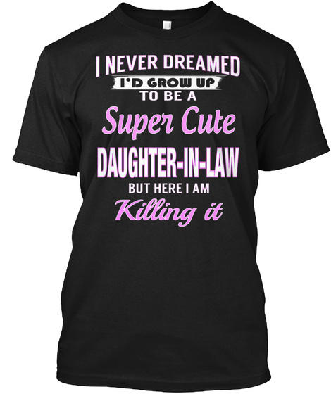 I Never Dreamed I'd Grow Up To Be A Super Cute Daughter In Law But Here I Am Killing It Black T-Shirt Front