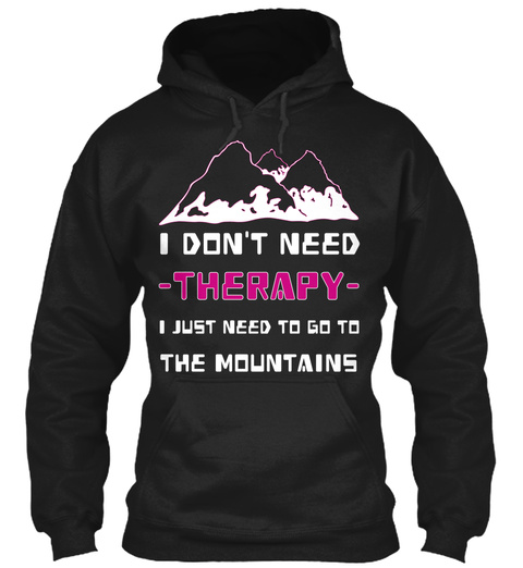 I Don T Need Therapy I Just Need To Go To The Mountains Black T-Shirt Front