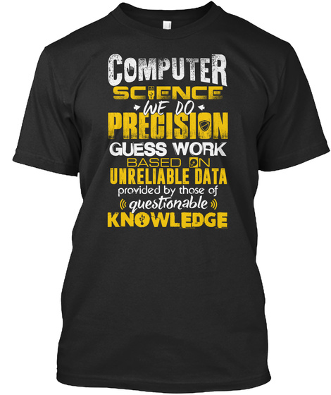Computer Science We Do Precision Guess Work Based On Unreliable Data Provided By Those Of Questionable Knowledge Black T-Shirt Front