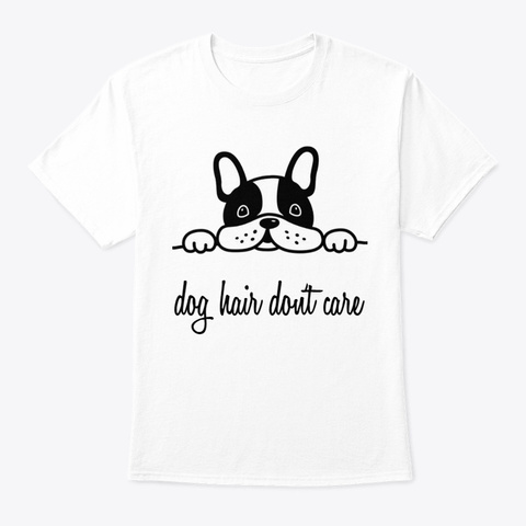 Dog Hair Don't Care White T-Shirt Front