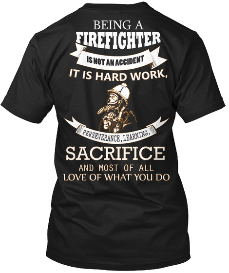 Being A Firefighter Is Not An Accident It Is Gard Work Perseverance Learning Sacrifice And Most Of All Love Of What... Black T-Shirt Back