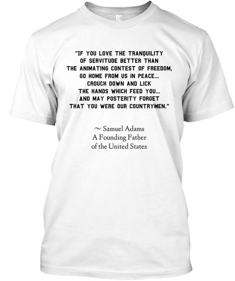 """If You Love The Tranquility Of Servitude Better Than The Animating Contest Of Freedom, Go Home From Us In... White T-Shirt Front"