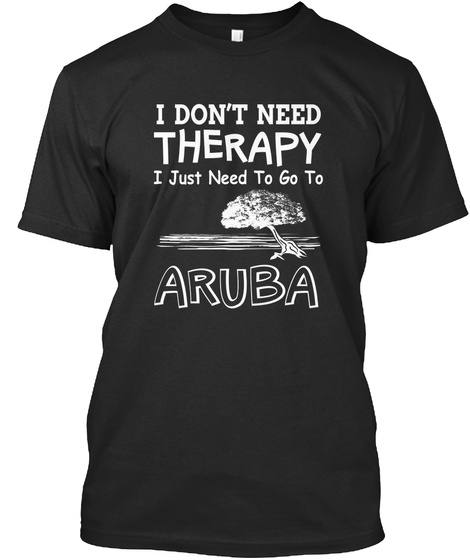 I Dont Need Therapy I Just Need To Go To Aruba Black T-Shirt Front
