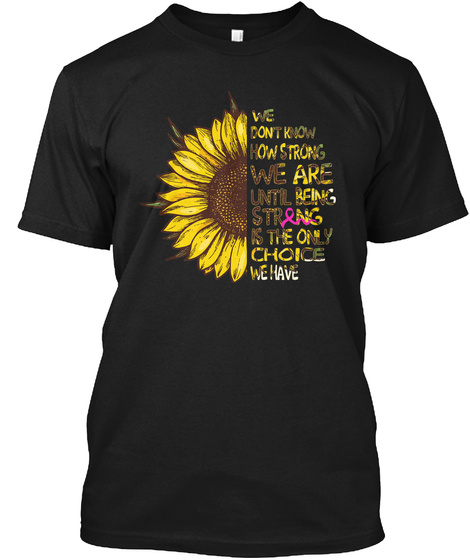 Being Strong Is The Only Choice Sunflower Black T-Shirt Front