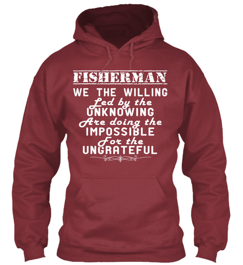 Fisherman We The Willing Led By The Unknowing Are Doing The Impossible For The Ungrateful Maroon T-Shirt Front