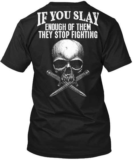 If You Slay Enough Of Them They Stop Fighting Black T-Shirt Back