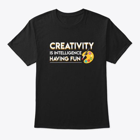 Creativity Art Is Intelligence Having Fu Black T-Shirt Front