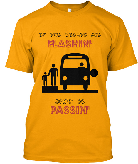 If The Lights Are Flashin' Don't Be Passin' Gold T-Shirt Front