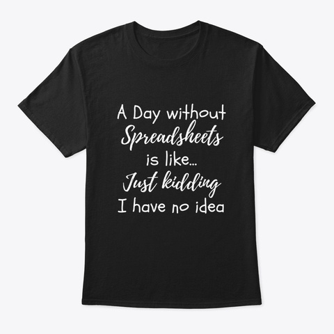 A Day Without Spreadsheets Funny Excel Black T-Shirt Front