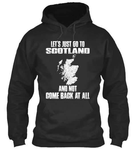 Let's Just Go To Scotland And Not Come Back At All Jet Black T-Shirt Front