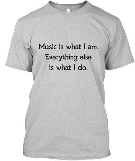 Music Is What I Am Everything Else Is What I Do Light Steel T-Shirt Front