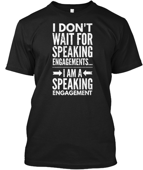 I Don't Wait For Speaking Engagements I Am A Speaking Engagement Black T-Shirt Front