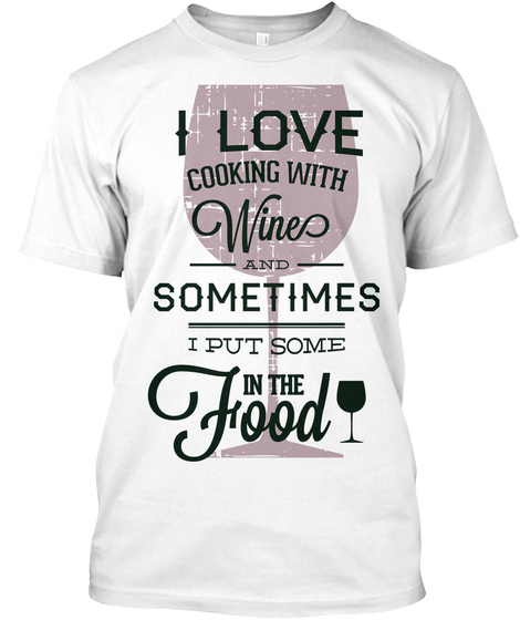 I Love Cooking With Wines And Sometimes I Put Some In The Food White T-Shirt Front