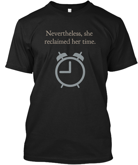 Nevertheless, She  Reclaimed Her Time. Black T-Shirt Front