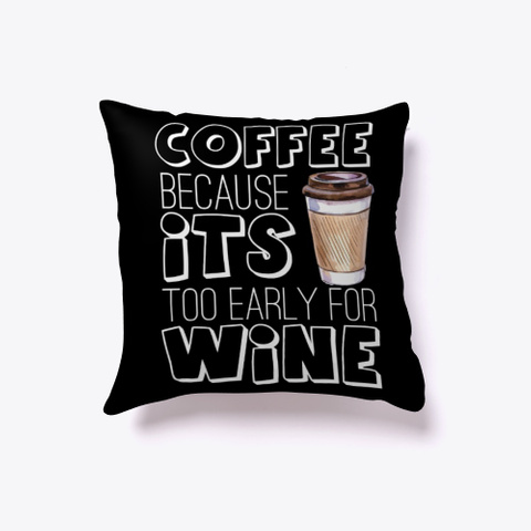 Coffee Because Its Too Early For Wine Black T-Shirt Front