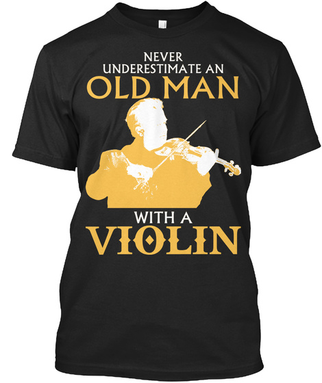 Never Underestimate An Old Man With A Violin  Black T-Shirt Front