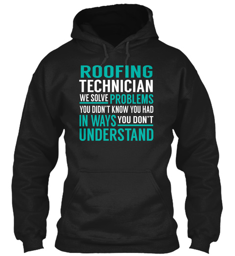 Roofing Technician We Solve Problems You Didn't Know You Had In Ways You Don't Understand Black T-Shirt Front