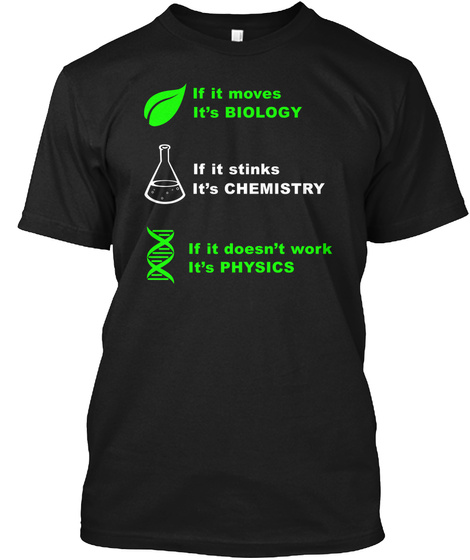 If It Moves It's Biology If It Stinks It's Chemistry If It Doesn't Work Its Physics Black T-Shirt Front