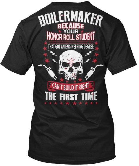 Boilermaker Because Your  Honor Roll Student That Got An Engineering Degree  Can't Build It Right  The First Time Black T-Shirt Back