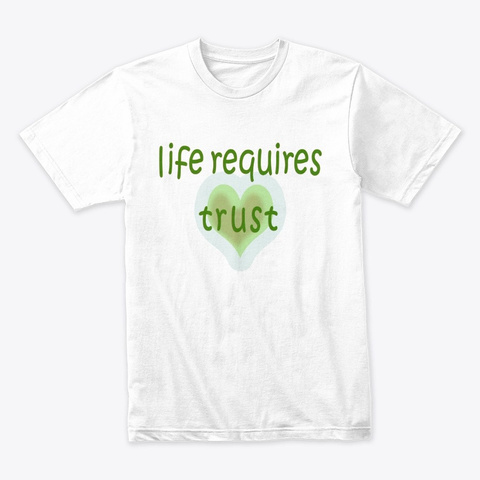 Life Requires Trust White T-Shirt Front